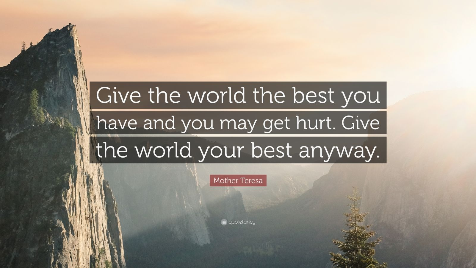 """Mother Teresa Quote: """"Give the world the best you have and you may get hurt. Give the world your best anyway."""""""