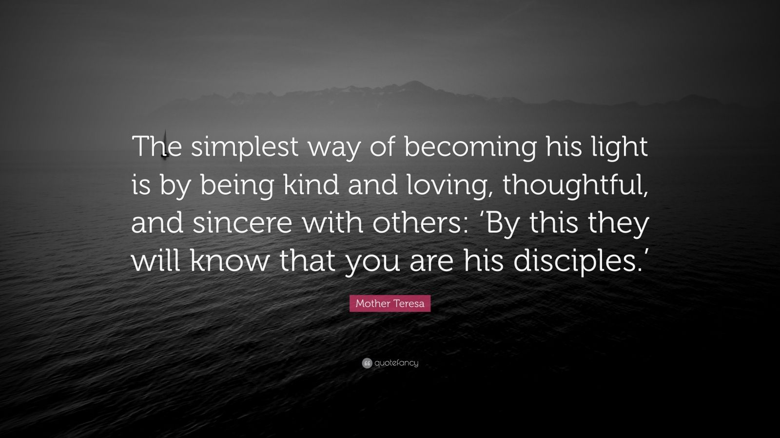 """Mother Teresa Quote: """"The simplest way of becoming his light is by being kind and loving, thoughtful, and sincere with others: 'By this they will know that you are his disciples.'"""""""