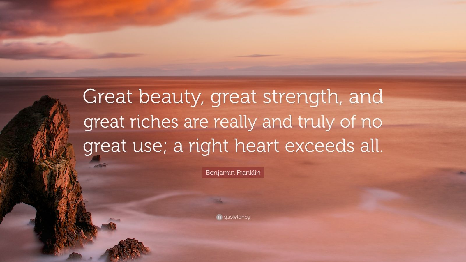 """Benjamin Franklin Quote: """"Great beauty, great strength, and great riches are really and truly of no great use; a right heart exceeds all."""""""