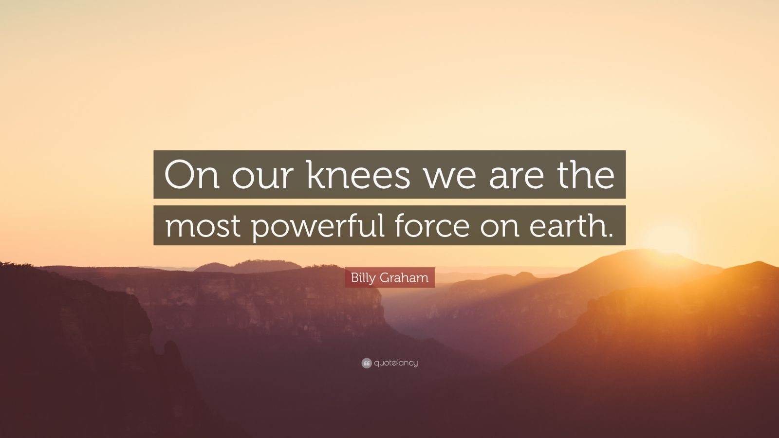 "Billy Graham Quote: ""On our knees we are the most powerful force on earth."""