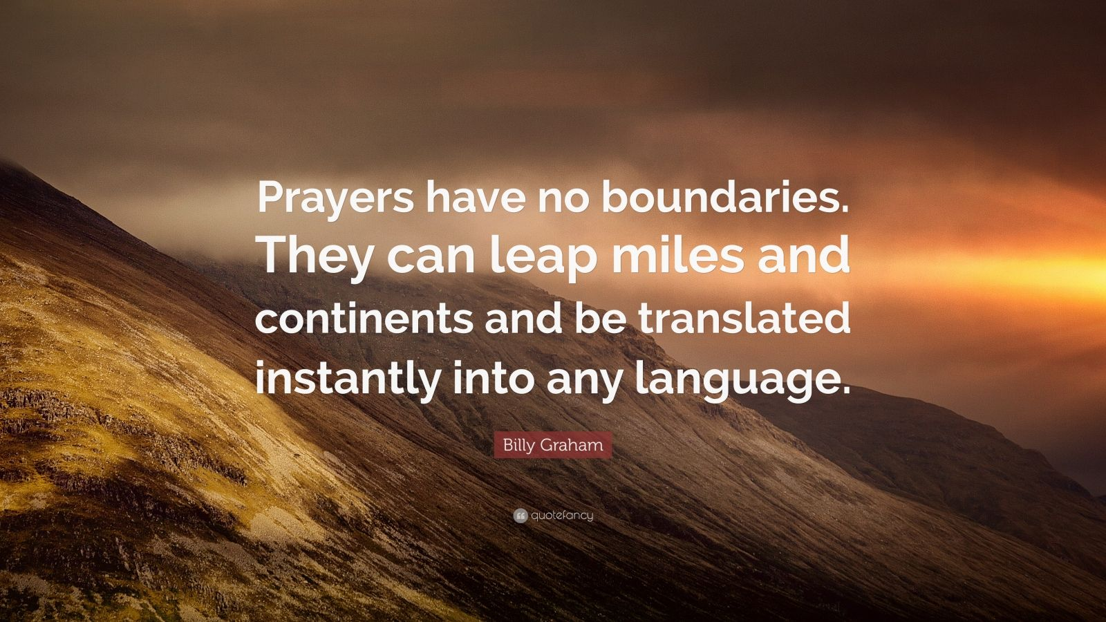 """Billy Graham Quote: """"Prayers have no boundaries. They can leap miles and continents and be translated instantly into any language."""""""