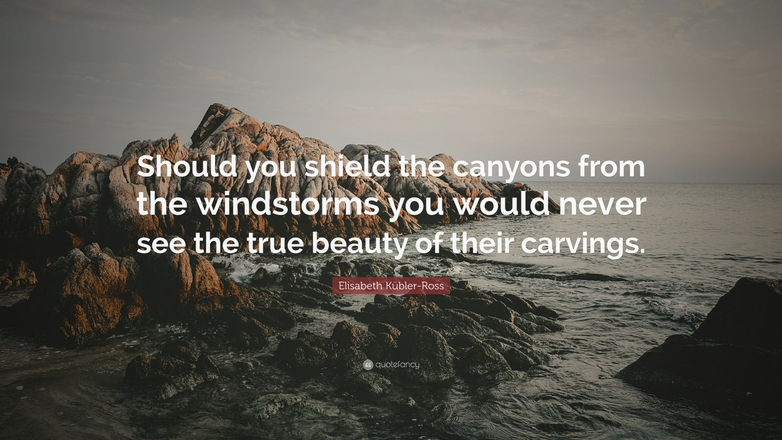 "Elisabeth Kübler-Ross Quote: ""Should you shield the canyons from the windstorms you would never see the true beauty of their carvings."""
