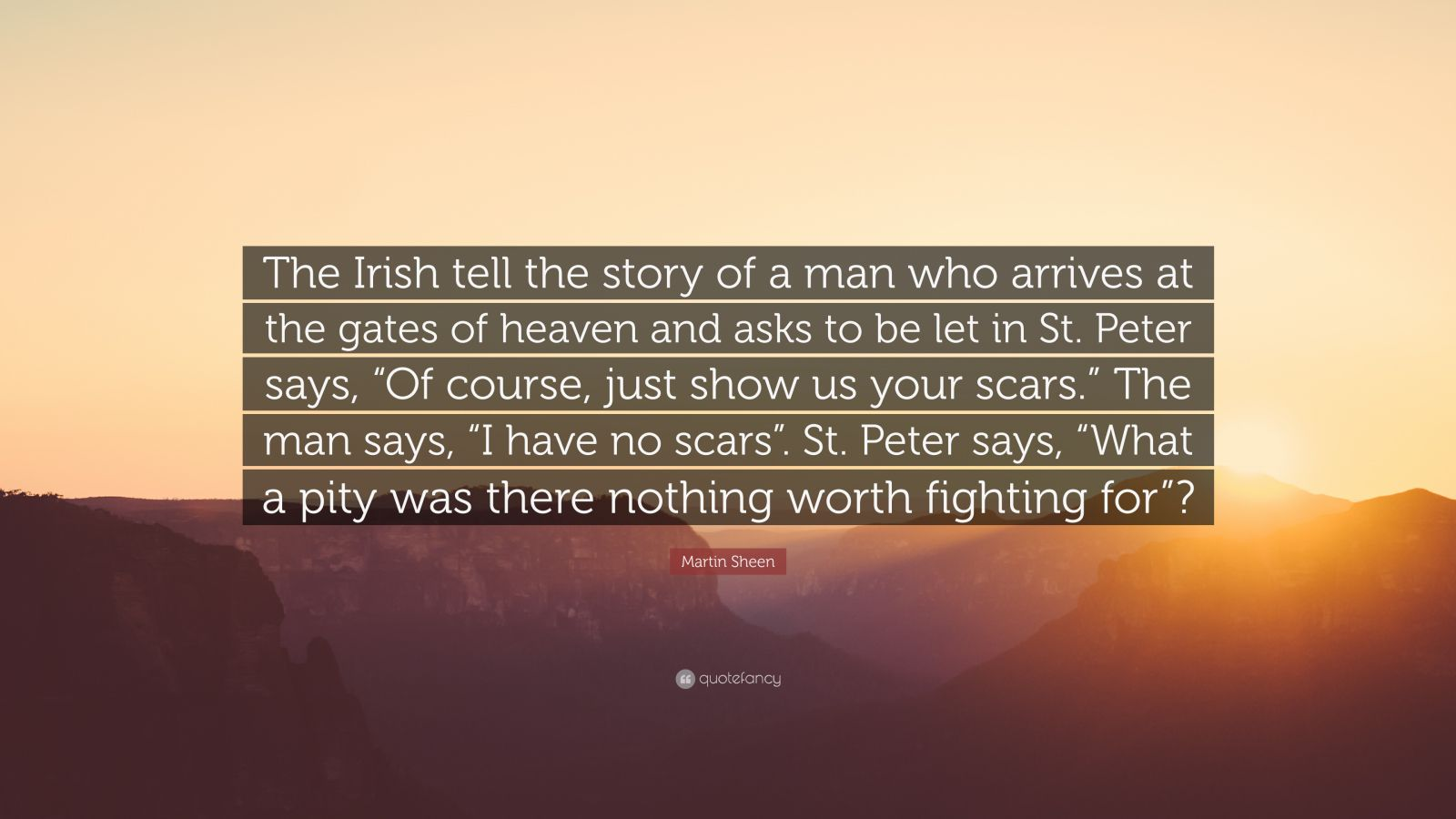 "Martin Sheen Quote: ""The Irish tell the story of a man who arrives at the gates of heaven and asks to be let in St. Peter says, ""Of course, just show us your scars."" The man says, ""I have no scars"". St. Peter says, ""What a pity was there nothing worth fighting for""?"""
