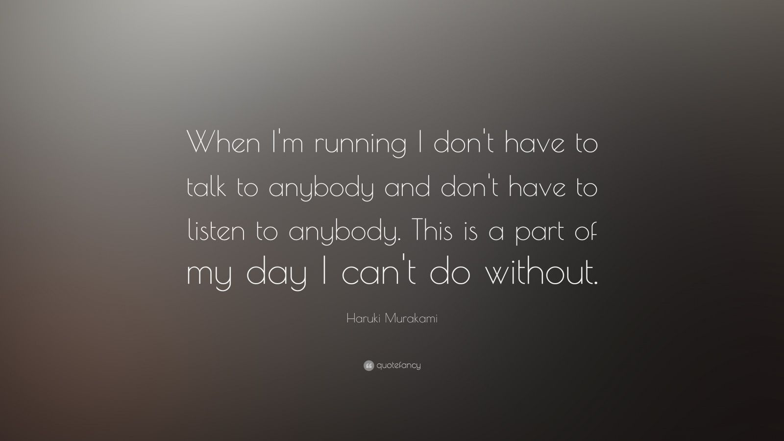 """Haruki Murakami Quote: """"When I'm running I don't have to talk to anybody and don't have to listen to anybody. This is a part of my day I can't do without."""""""