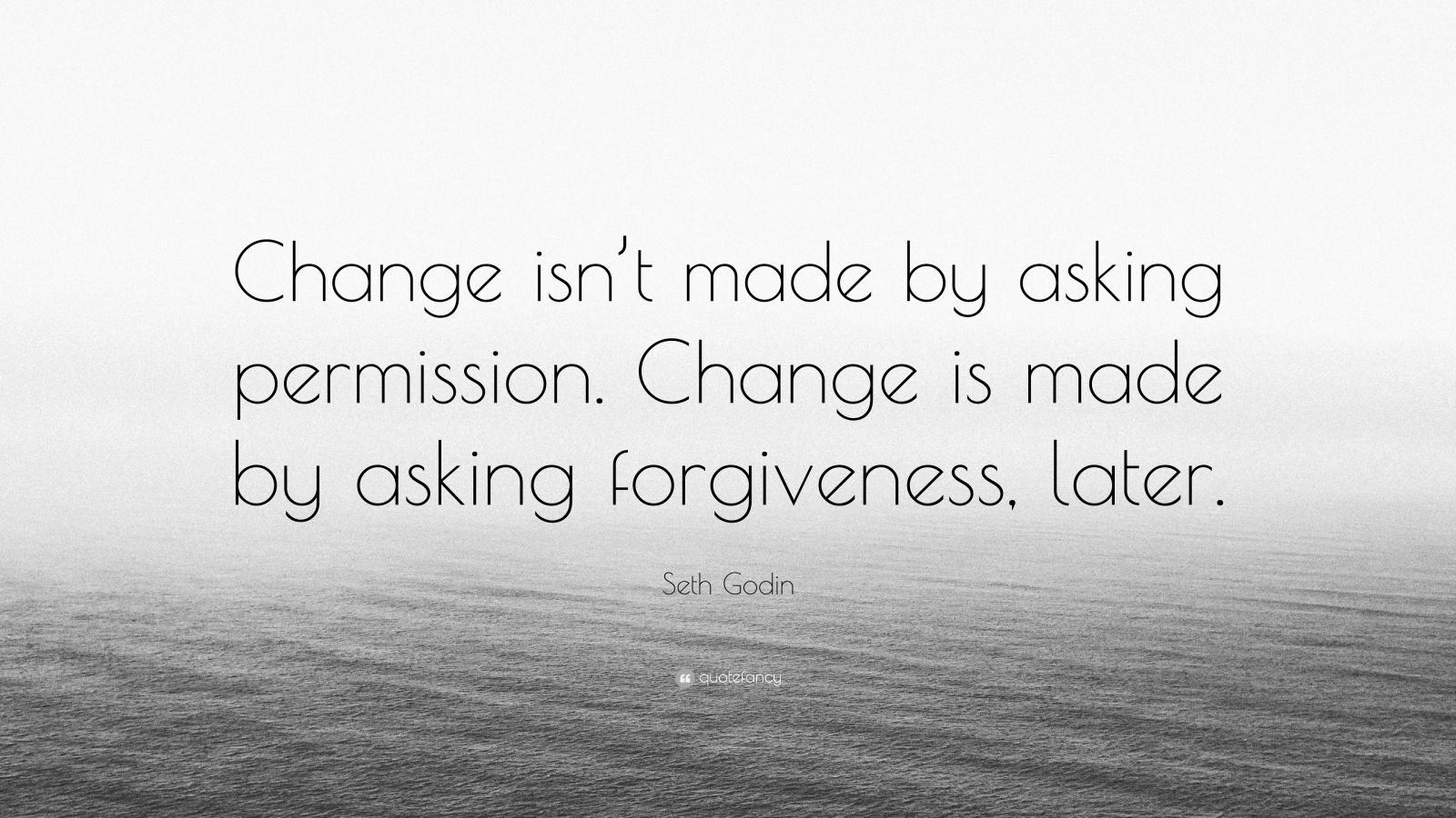 "Seth Godin Quote: ""Change isn't made by asking permission. Change is made by asking forgiveness, later."""