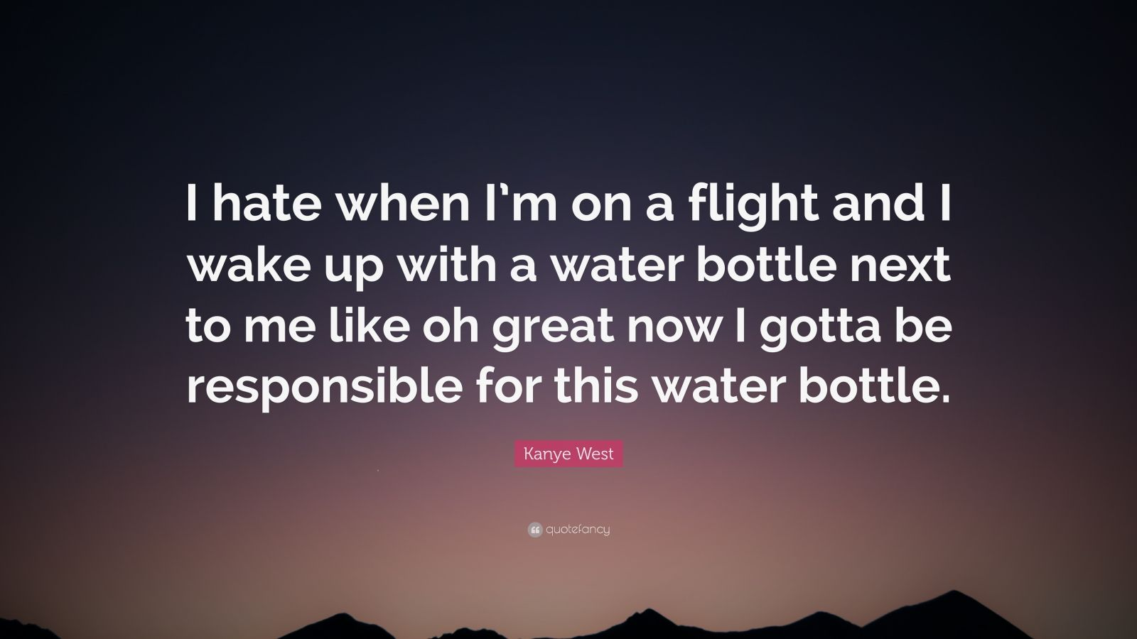 """Kanye West Quote: """"I hate when I'm on a flight and I wake up with a water bottle next to me like oh great now I gotta be responsible for this water bottle."""""""
