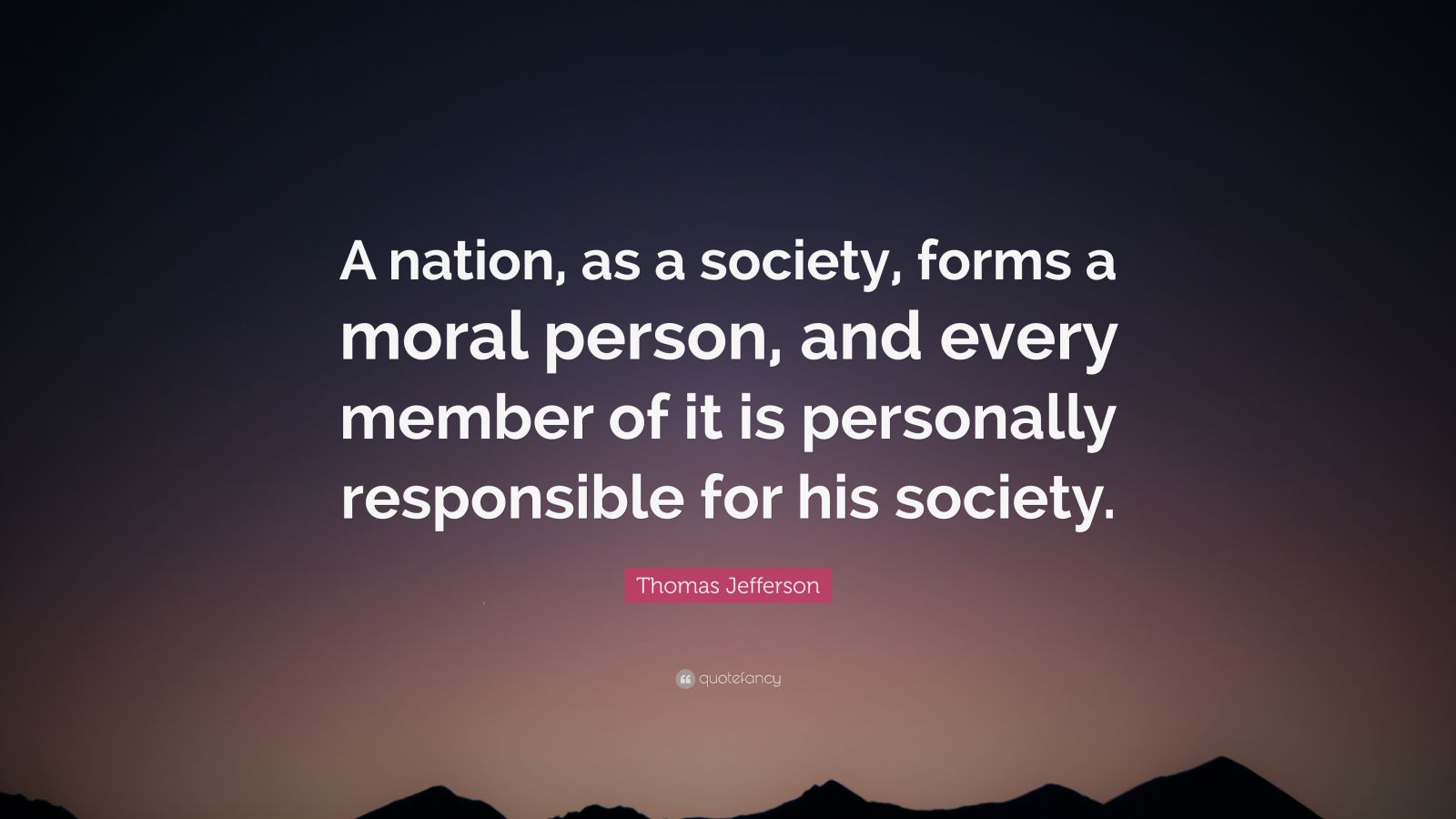 """Thomas Jefferson Quote: """"A nation, as a society, forms a moral person, and every member of it is personally responsible for his society."""""""