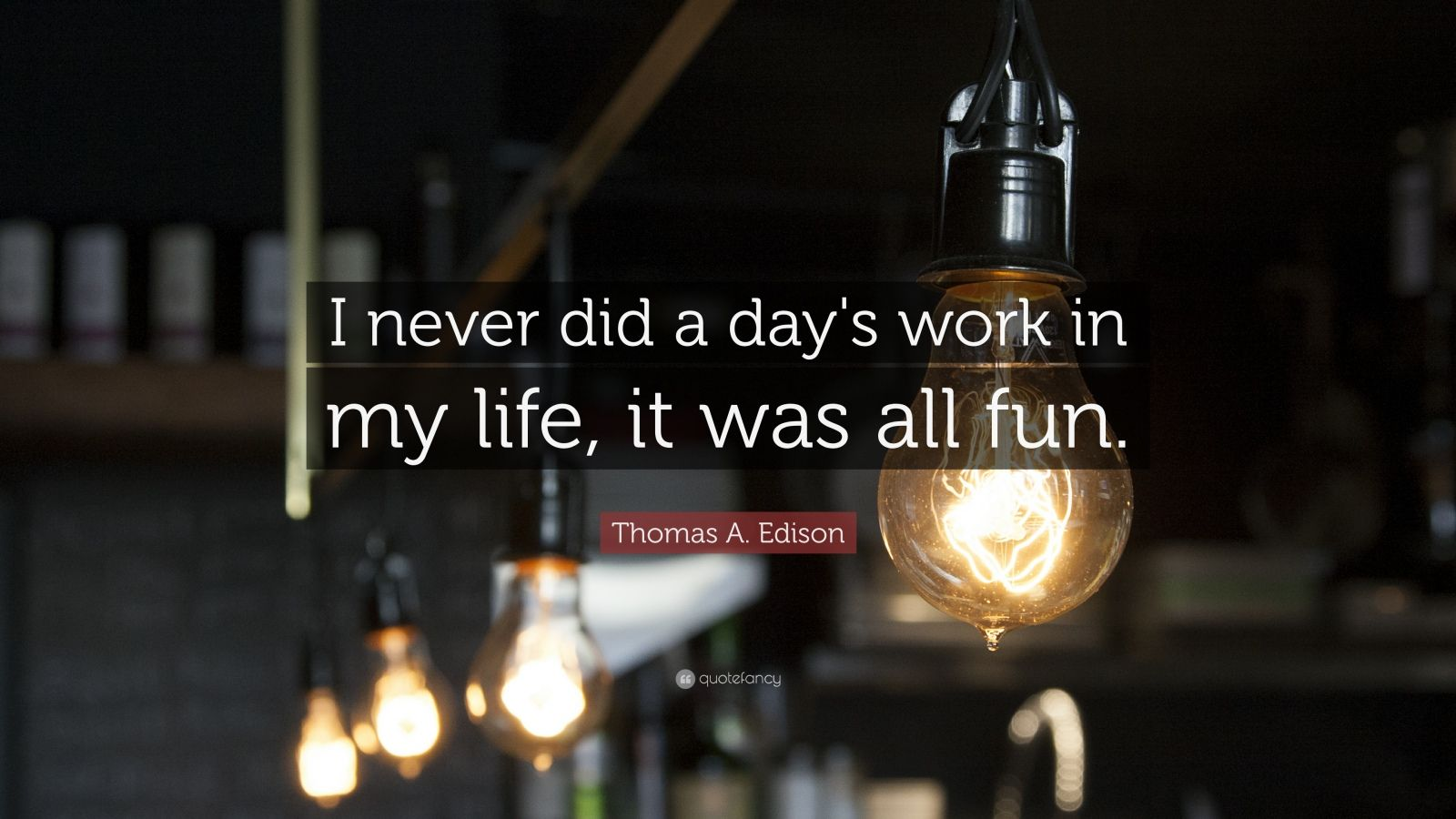 "Thomas A. Edison Quote: ""I never did a day's work in my life, it was all fun."""