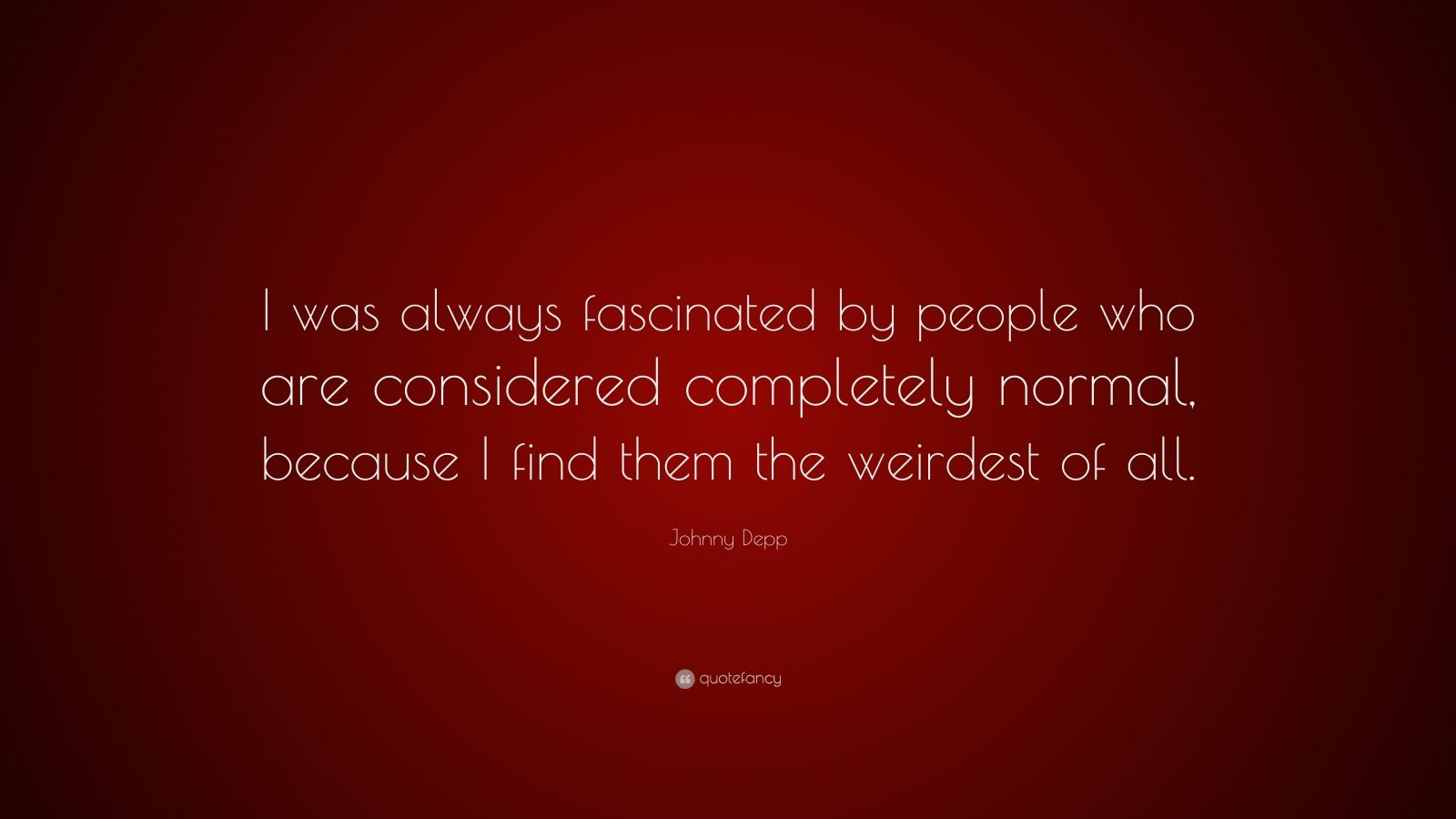"""Johnny Depp Quote: """"I was always fascinated by people who are considered completely normal, because I find them the weirdest of all."""""""