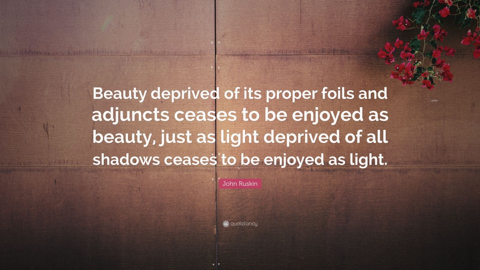 """John Ruskin Quote: """"Beauty deprived of its proper foils and adjuncts ceases to be enjoyed as beauty, just as light deprived of all shadows ceases to be enjoyed as light."""""""