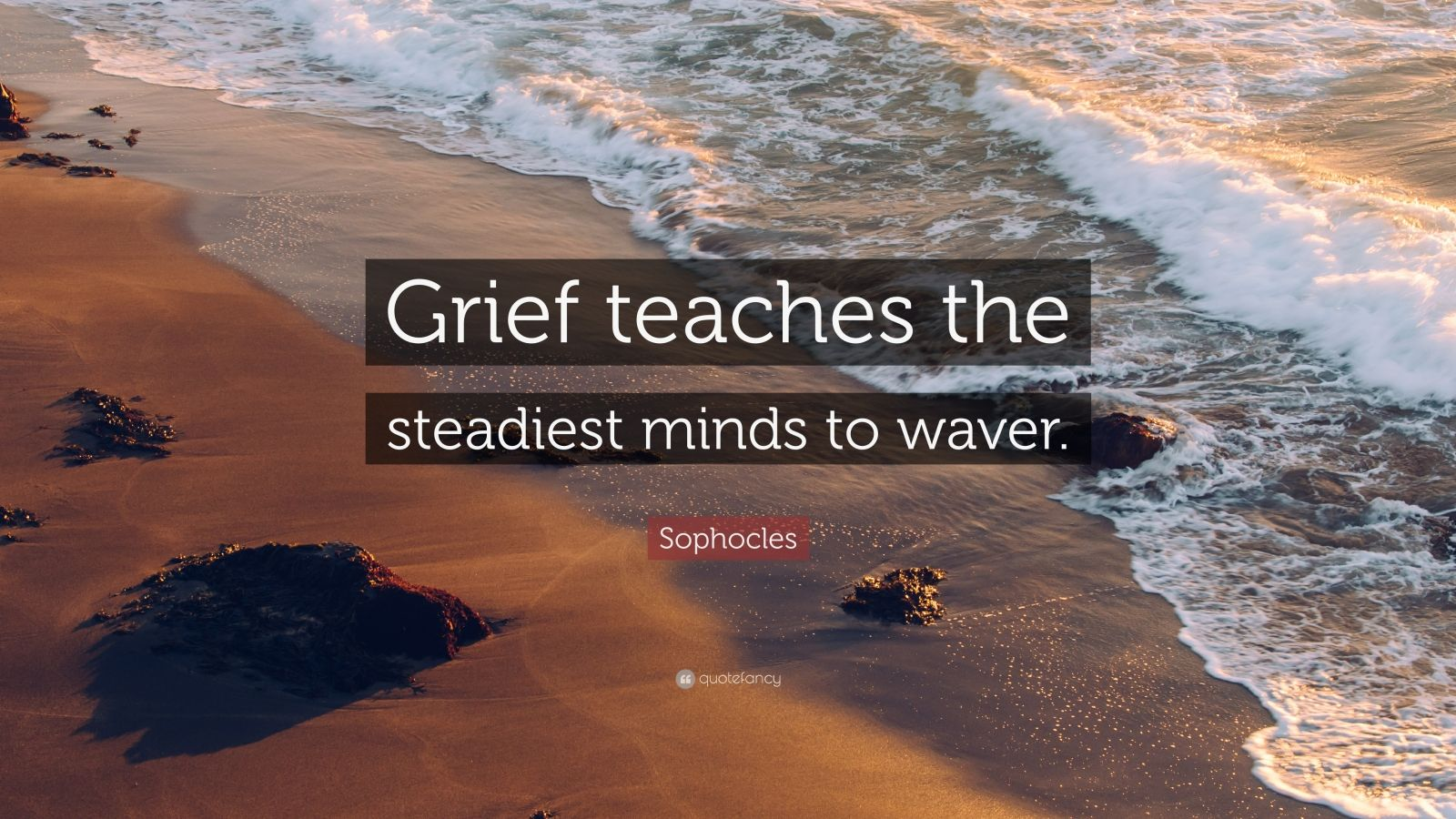 """Sophocles Quote: """"Grief teaches the steadiest minds to waver."""""""