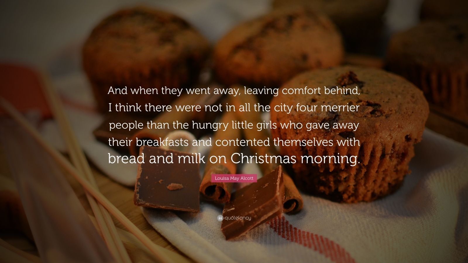 "Louisa May Alcott Quote: ""And when they went away, leaving comfort behind, I think there were not in all the city four merrier people than the hungry little girls who gave away their breakfasts and contented themselves with bread and milk on Christmas morning."""