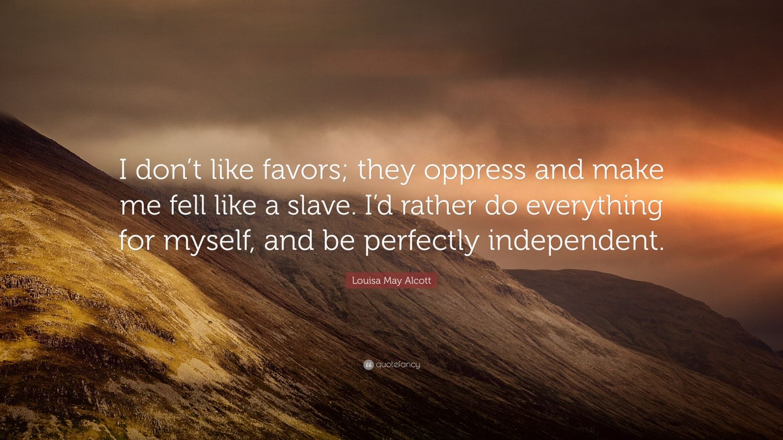"Louisa May Alcott Quote: ""I don't like favors; they oppress and make me fell like a slave. I'd rather do everything for myself, and be perfectly independent."""