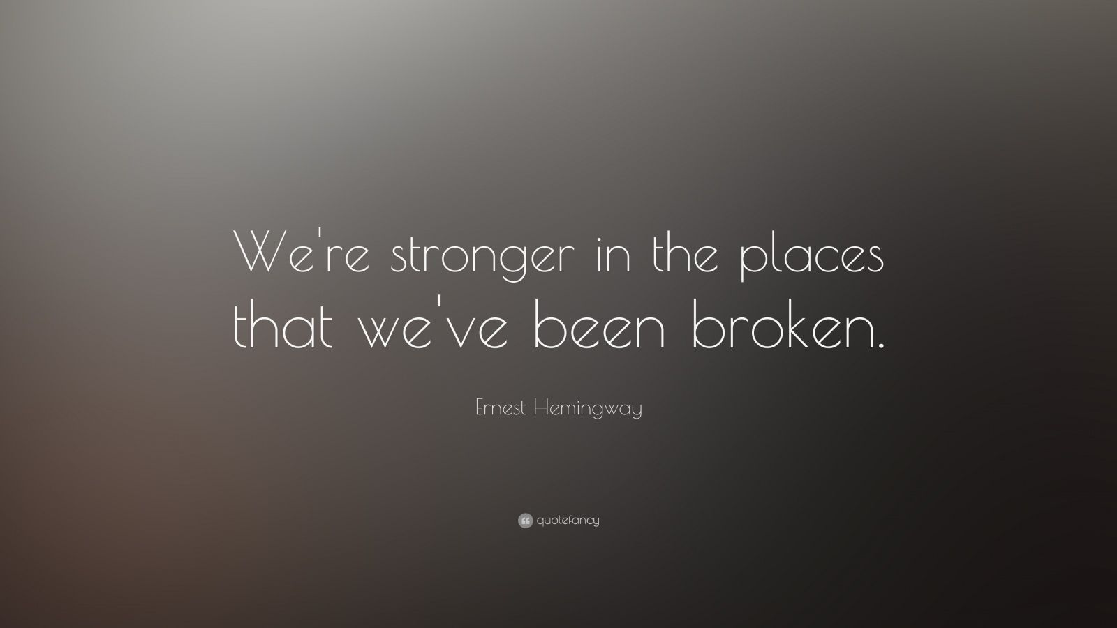 """Ernest Hemingway Quote: """"We're Stronger In The Places That"""