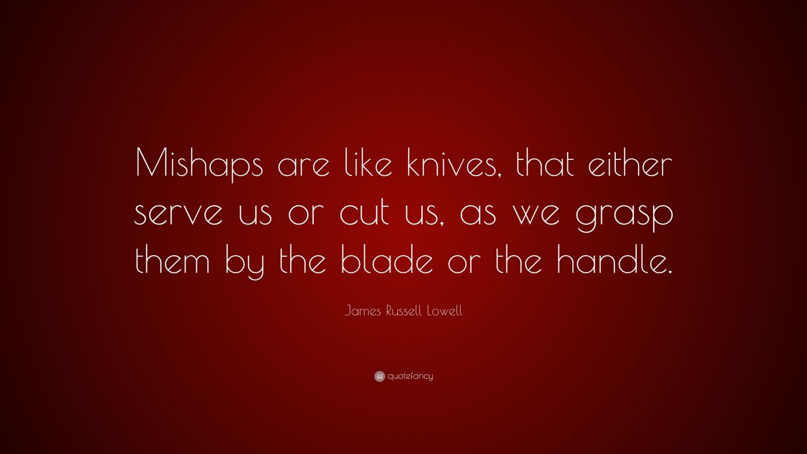 "James Russell Lowell Quote: ""Mishaps are like knives, that either serve us or cut us, as we grasp them by the blade or the handle."""