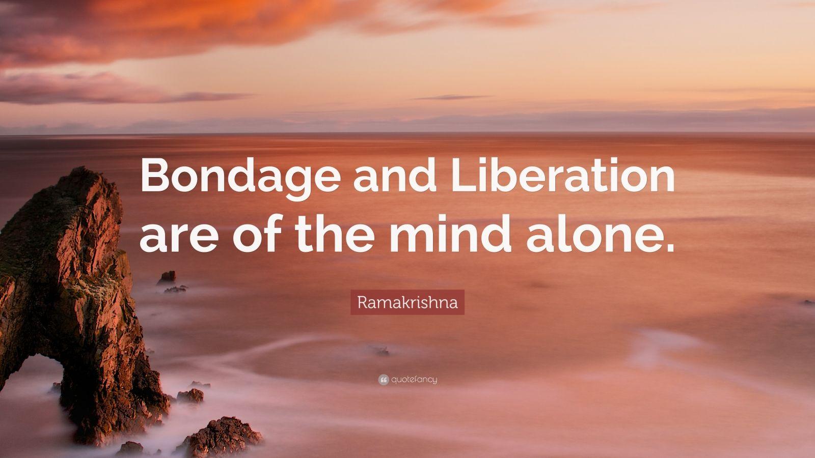 "Ramakrishna Quote: ""Bondage and Liberation are of the mind alone."""
