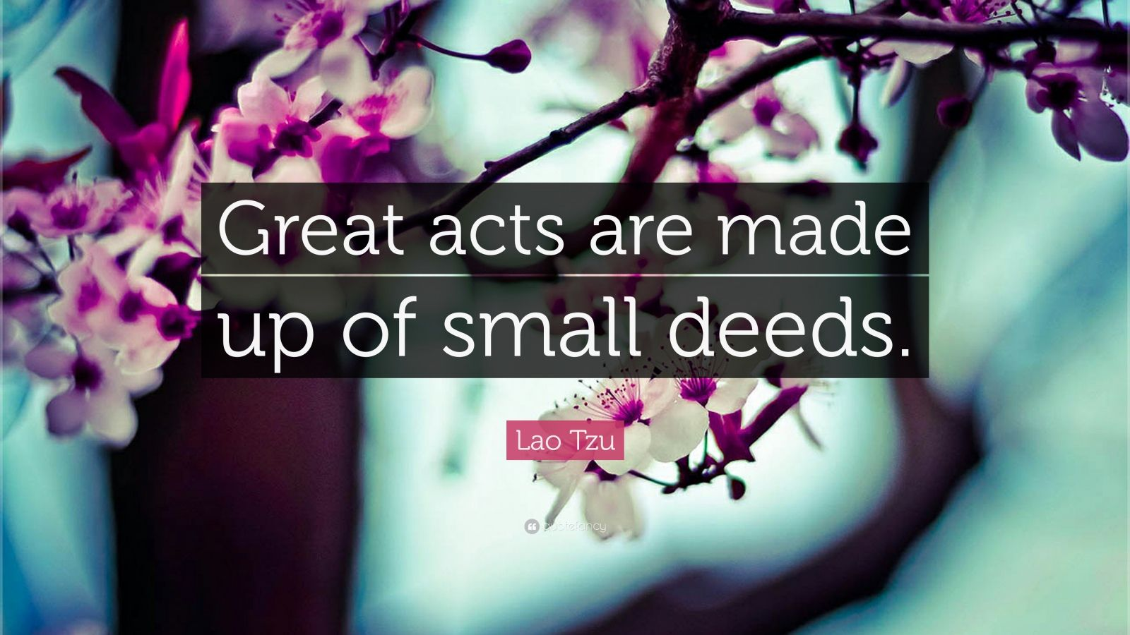 "Lao Tzu Quote: ""Great acts are made up of small deeds."""