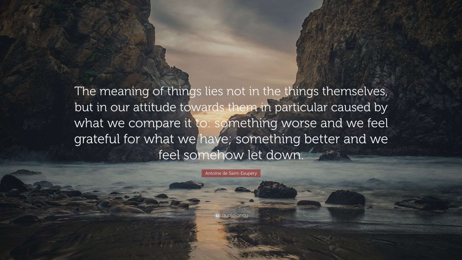 "Antoine de Saint-Exupéry Quote: ""The meaning of things lies not in the things themselves, but in our attitude towards them in particular caused by what we compare it to: something worse and we feel grateful for what we have; something better and we feel somehow let down."""