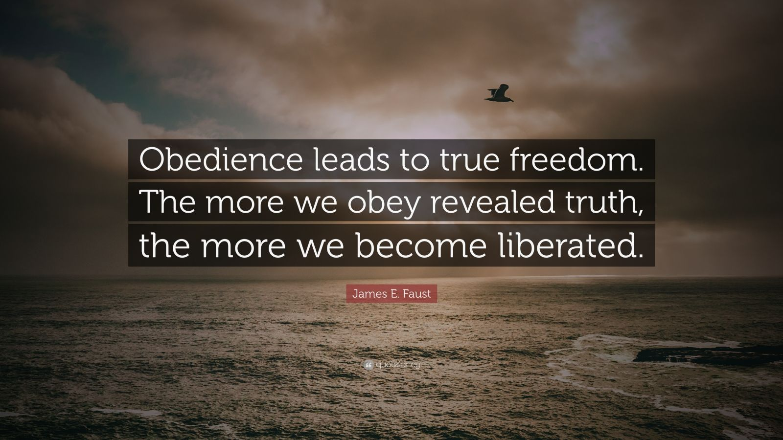 """James E. Faust Quote: """"Obedience leads to true freedom. The more we obey revealed truth, the more we become liberated."""""""