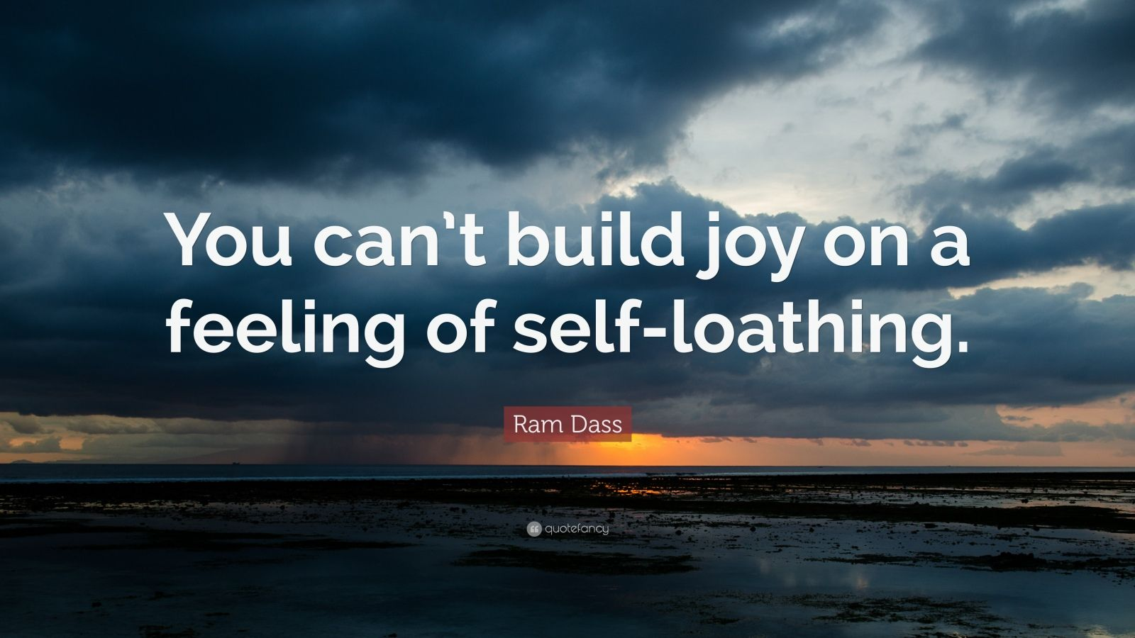 "Ram Dass Quote: ""You can't build joy on a feeling of self-loathing."""