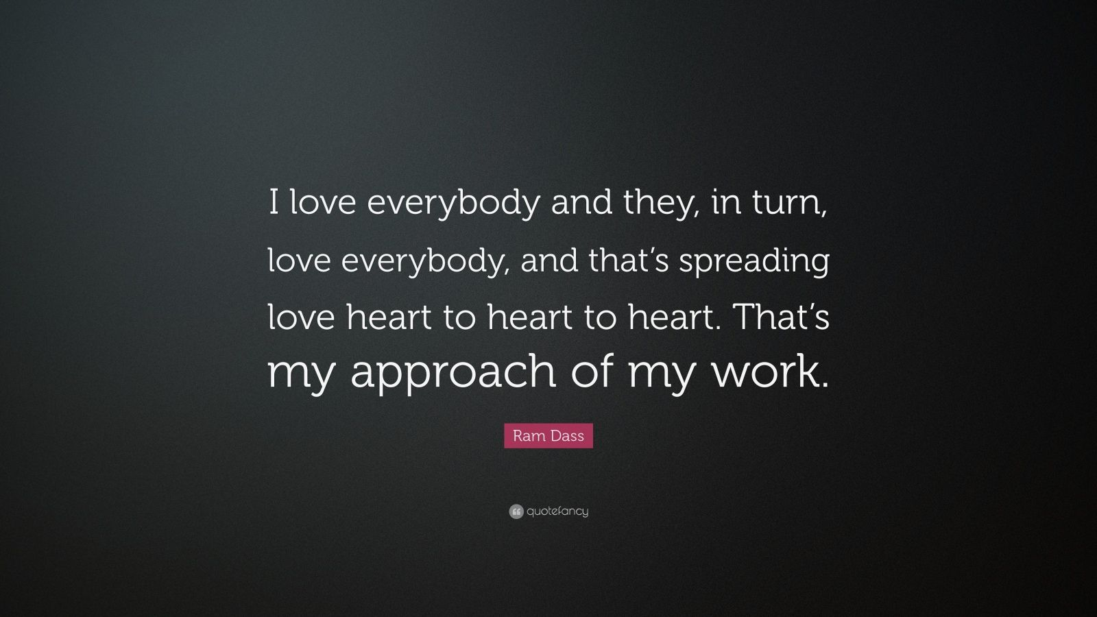 """Ram Dass Quote: """"I love everybody and they, in turn, love everybody, and that's spreading love heart to heart to heart. That's my approach of my work."""""""