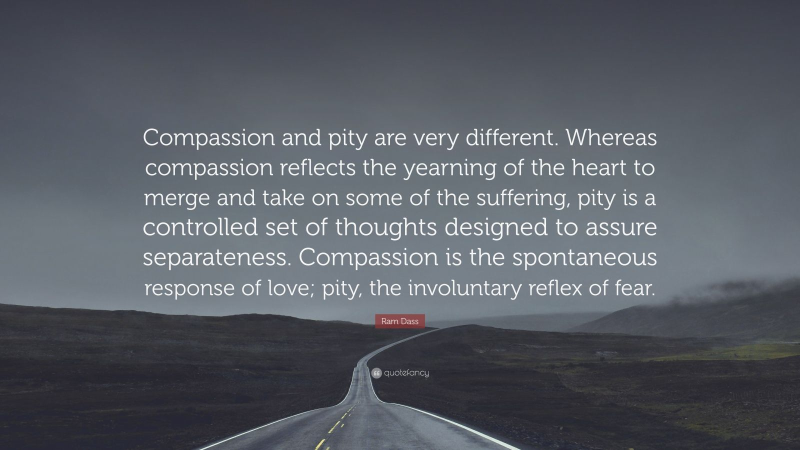 """Ram Dass Quote: """"Compassion and pity are very different. Whereas compassion reflects the yearning of the heart to merge and take on some of the suffering, pity is a controlled set of thoughts designed to assure separateness. Compassion is the spontaneous response of love; pity, the involuntary reflex of fear."""""""