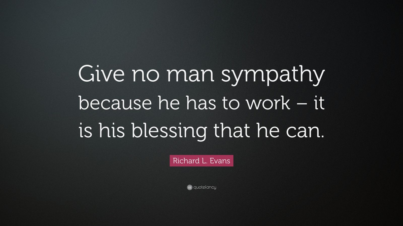 Richard l evans quote give no man sympathy because he has to work richard l evans quote give no man sympathy because he has to work thecheapjerseys Gallery