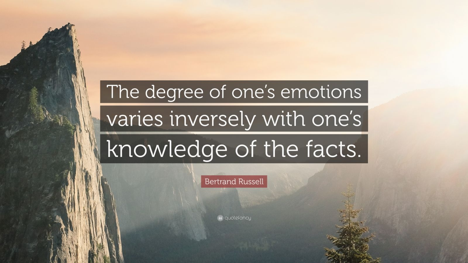 "Bertrand Russell Quote: ""The degree of one's emotions varies inversely with one's knowledge of the facts."""