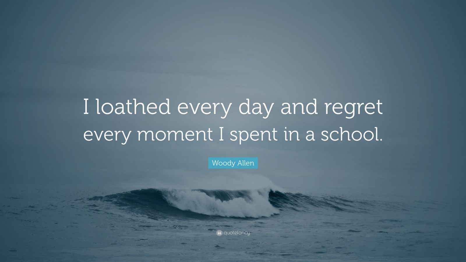"""Woody Allen Quote: """"I loathed every day and regret every moment I spent in a school."""""""