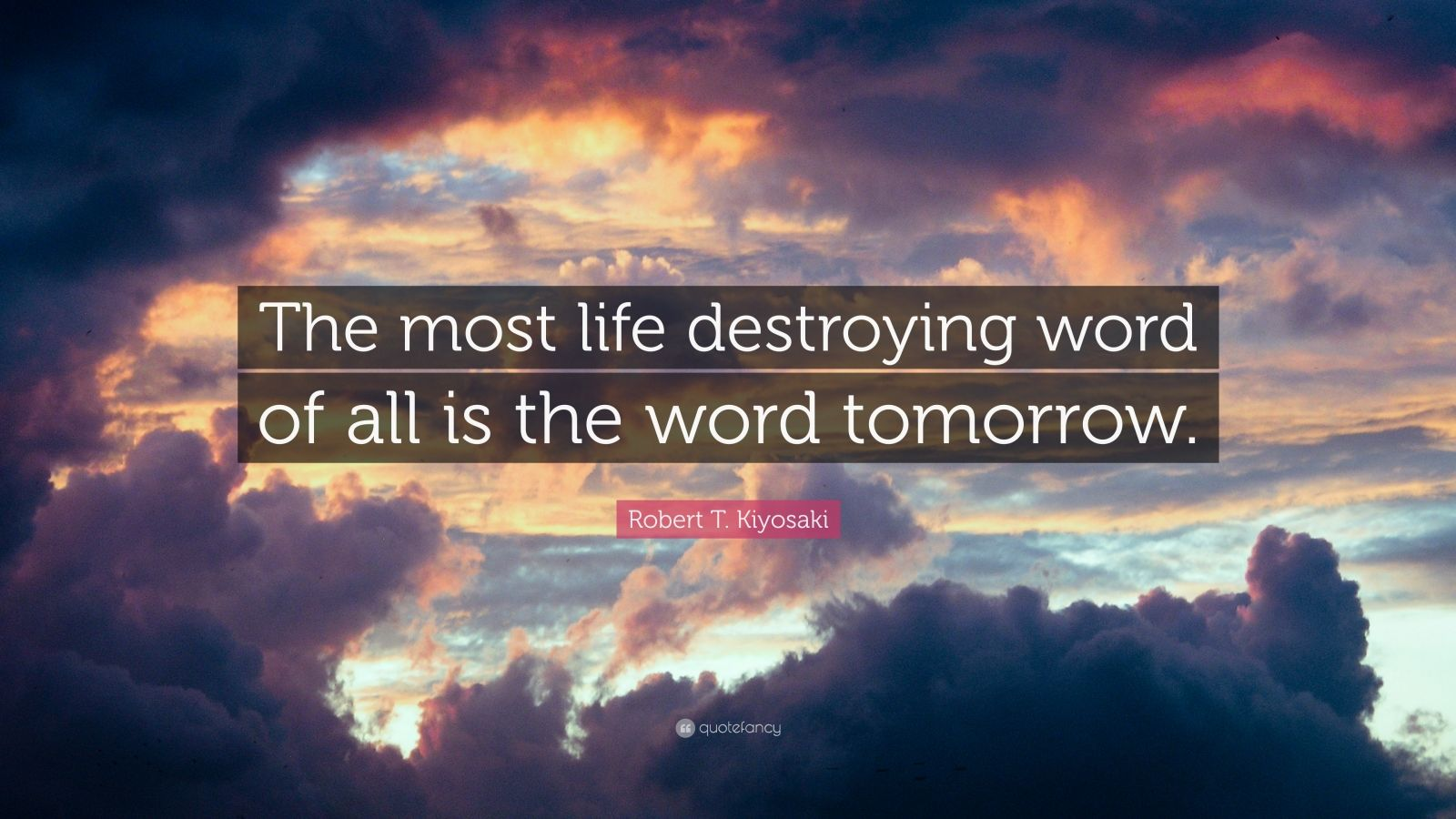 """Robert T. Kiyosaki Quote: """"The most life destroying word of all is the word tomorrow."""""""