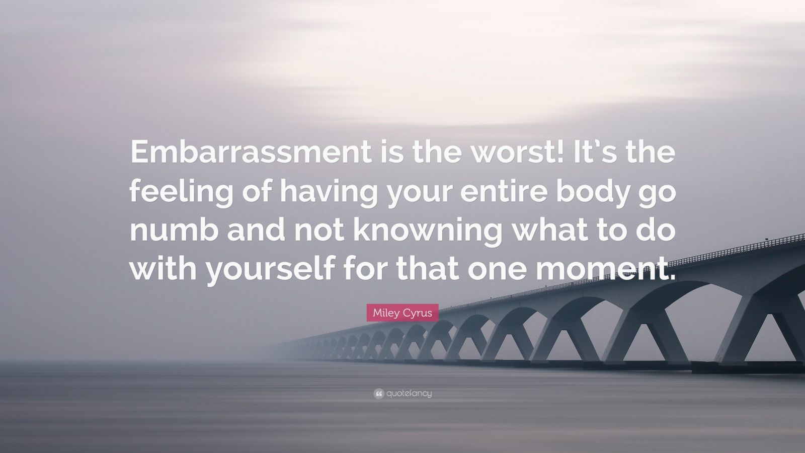 """Miley Cyrus Quote: """"Embarrassment is the worst! It's the feeling of having your entire body go numb and not knowning what to do with yourself for that one moment."""""""