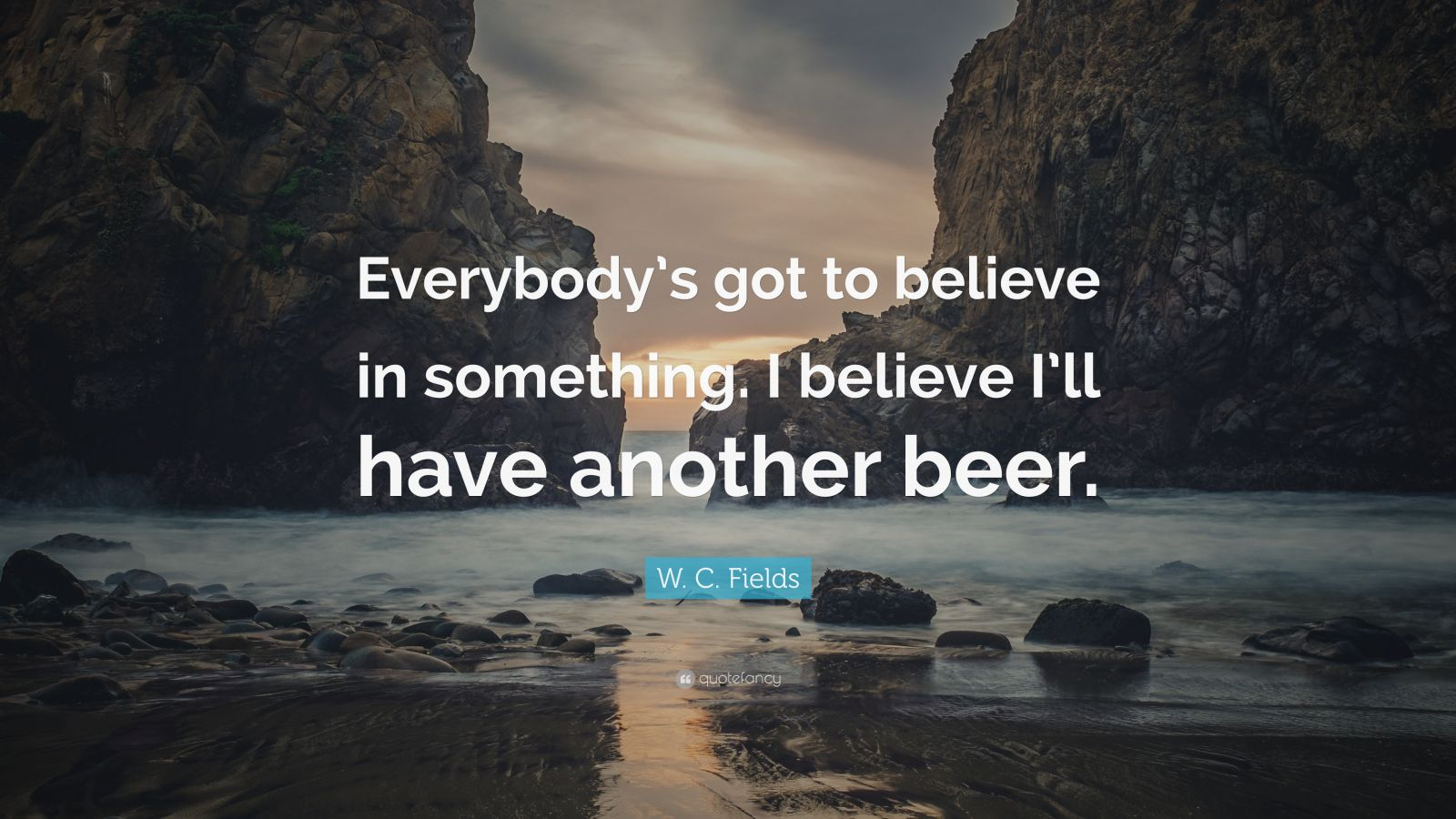 """W. C. Fields Quote: """"Everybody's got to believe in something. I believe I'll have another beer."""""""