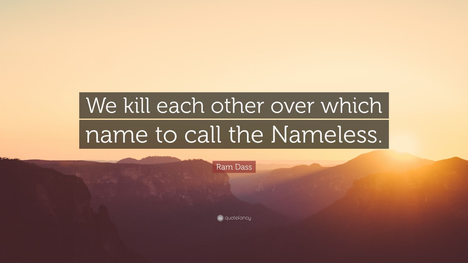 """Ram Dass Quote: """"We kill each other over which name to call the Nameless."""""""