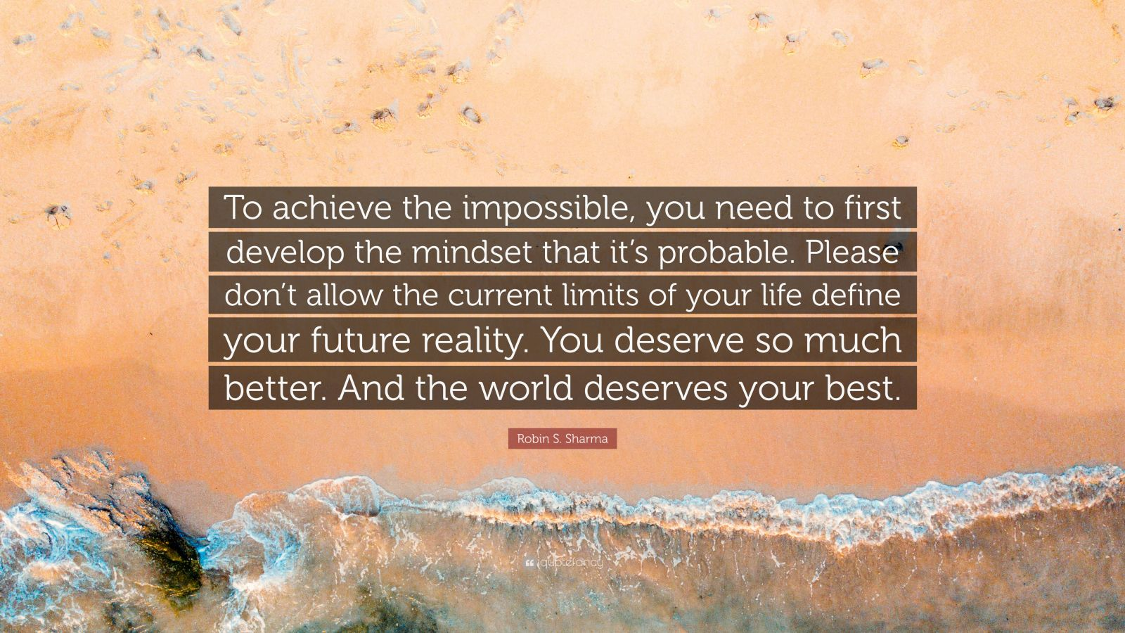 """Robin S. Sharma Quote: """"To achieve the impossible, you need to first develop the mindset that it's probable. Please don't allow the current limits of your life define your future reality. You deserve so much better. And the world deserves your best."""""""