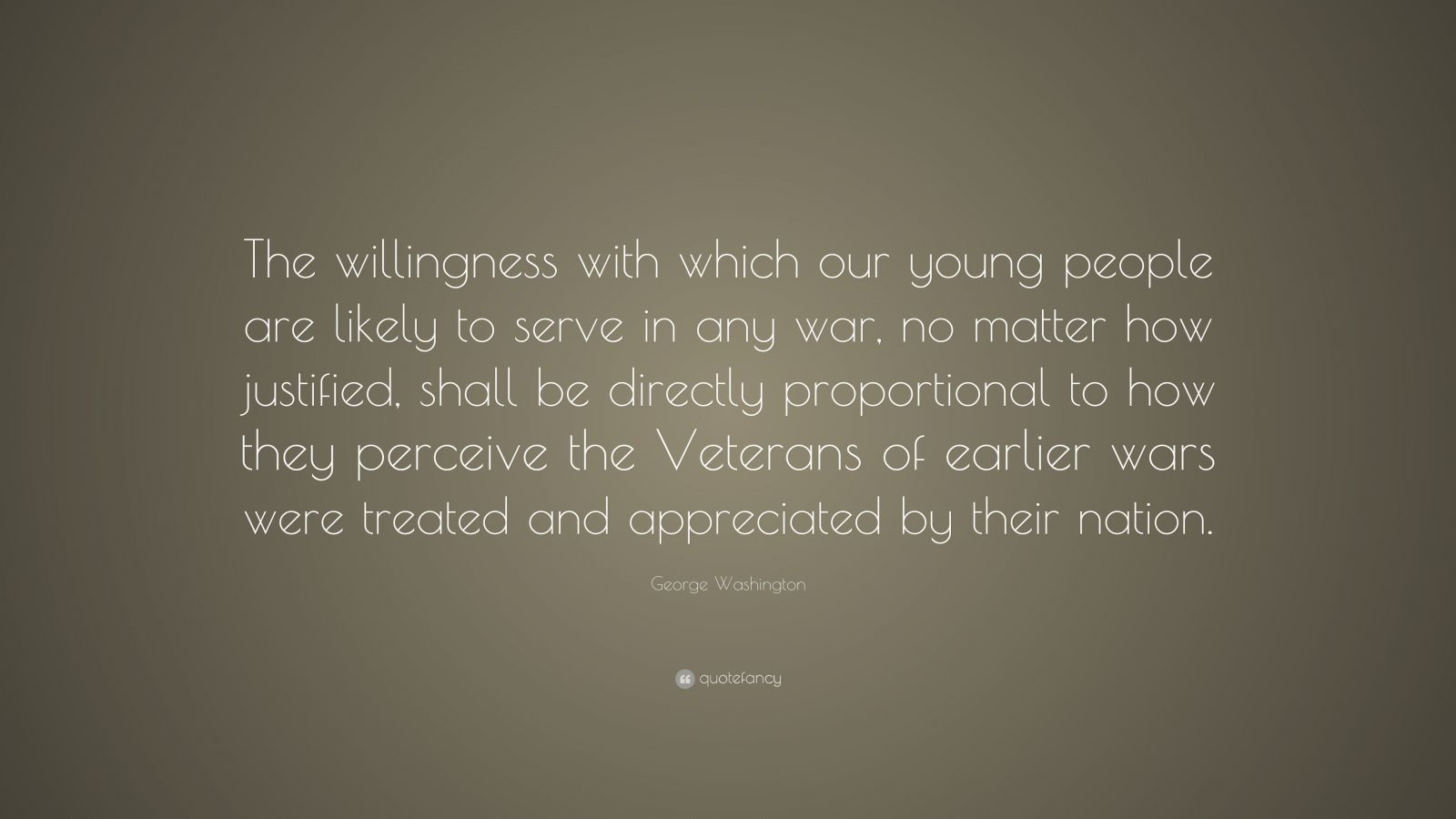 "George Washington Quote: ""The willingness with which our young people are likely to serve in any war, no matter how justified, shall be directly proportional to how they perceive the Veterans of earlier wars were treated and appreciated by their nation."""