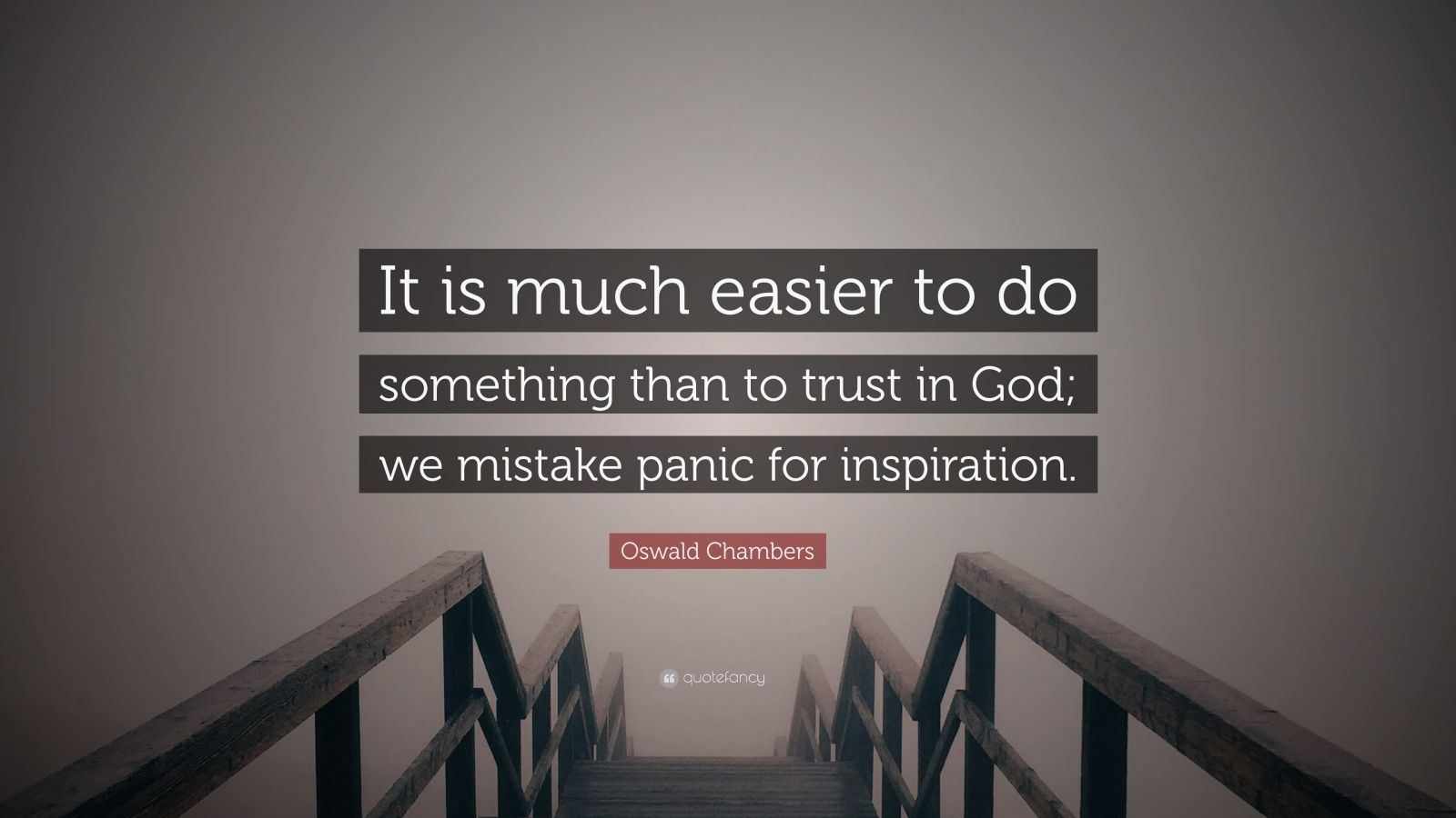 """Oswald Chambers Quote: """"It is much easier to do something than to trust in God; we mistake panic for inspiration."""""""