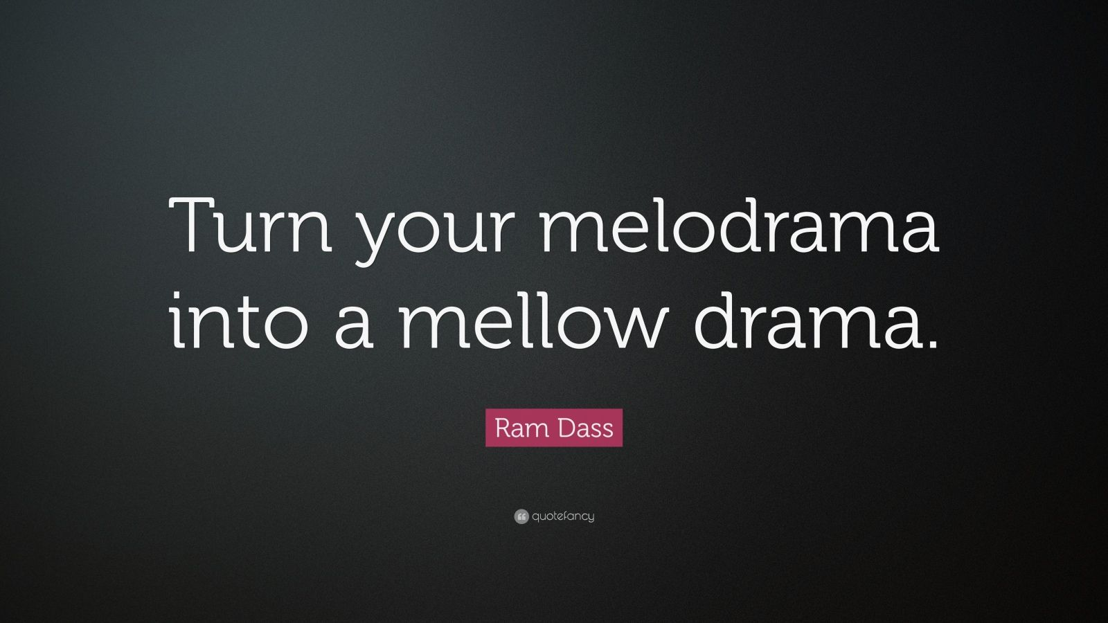 """Ram Dass Quote: """"Turn your melodrama into a mellow drama."""""""