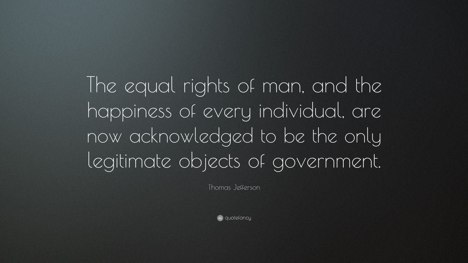 "Thomas Jefferson Quote: ""The equal rights of man, and the happiness of every individual, are now acknowledged to be the only legitimate objects of government."""
