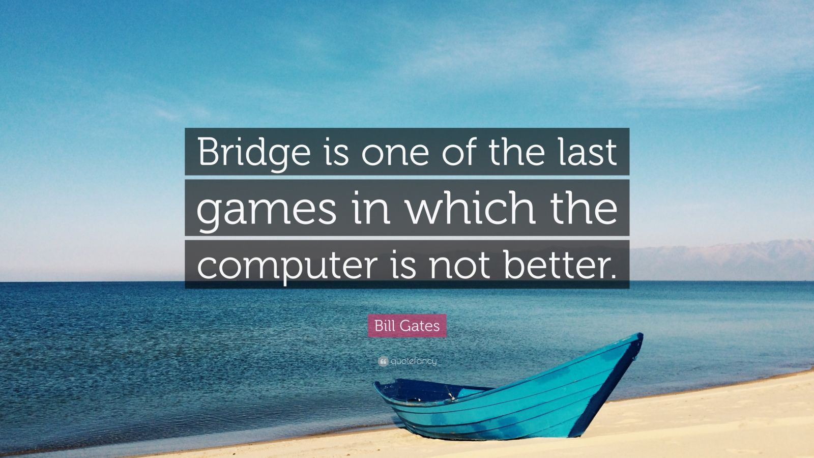 "Bill Gates Quote: ""Bridge is one of the last games in which the computer is not better."""