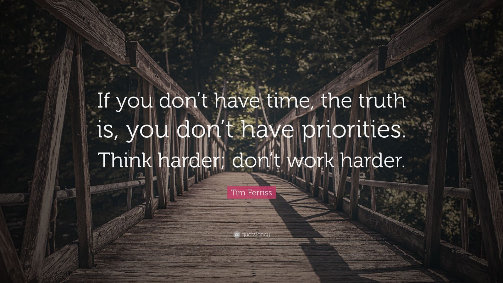 "Tim Ferriss Quote: ""If you don't have time, the truth is, you don't have priorities. Think harder; don't work harder."""