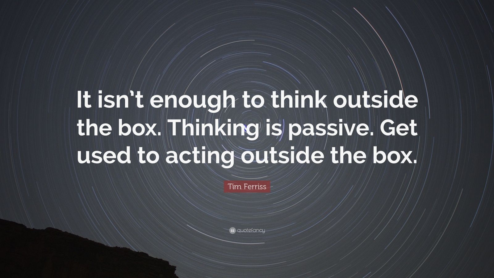 """Tim Ferriss Quote: """"It isn't enough to think outside the box. Thinking is passive. Get used to acting outside the box."""""""