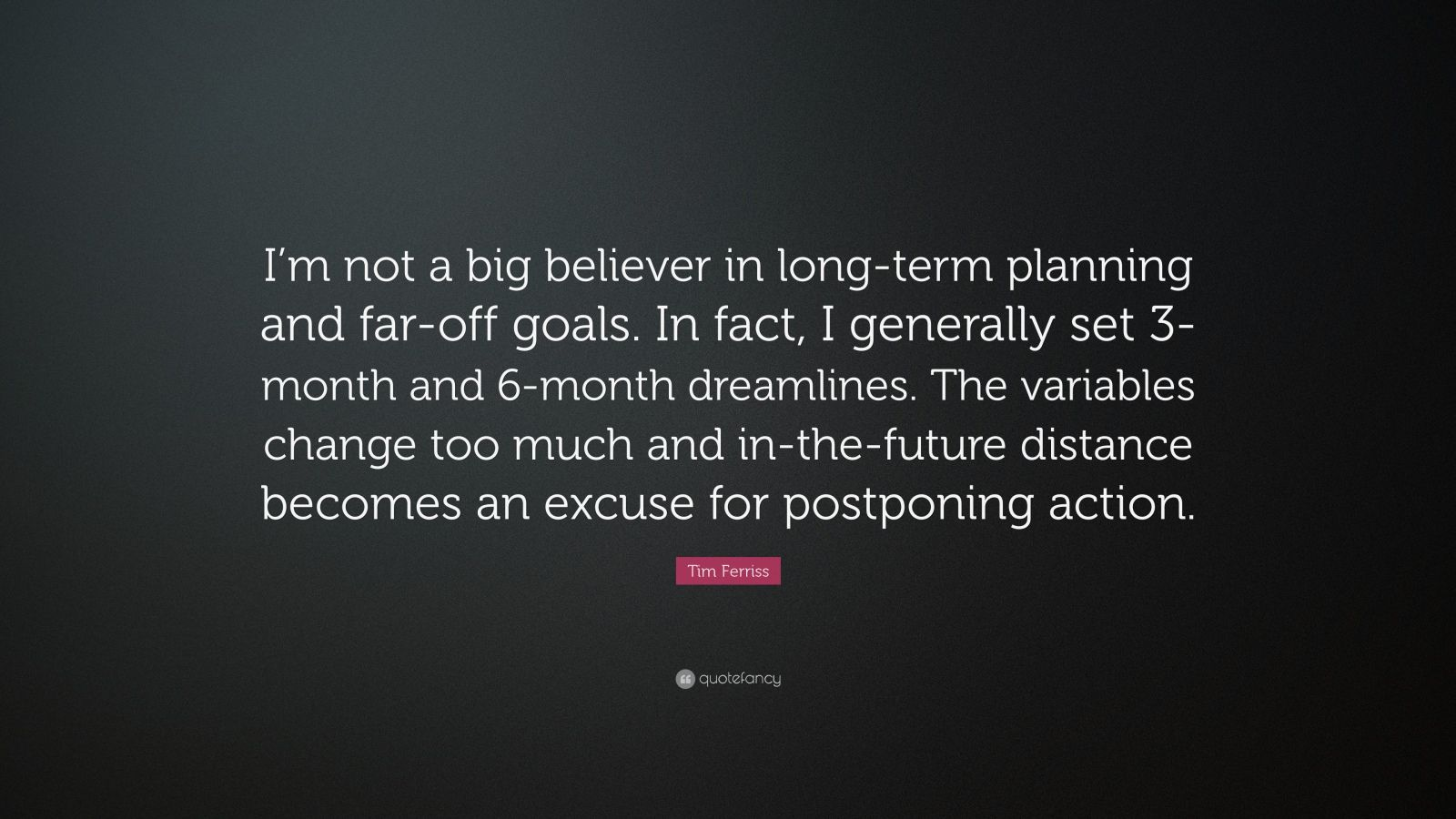 "Tim Ferriss Quote: ""I'm not a big believer in long-term planning and far-off goals. In fact, I generally set 3-month and 6-month dreamlines. The variables change too much and in-the-future distance becomes an excuse for postponing action."""
