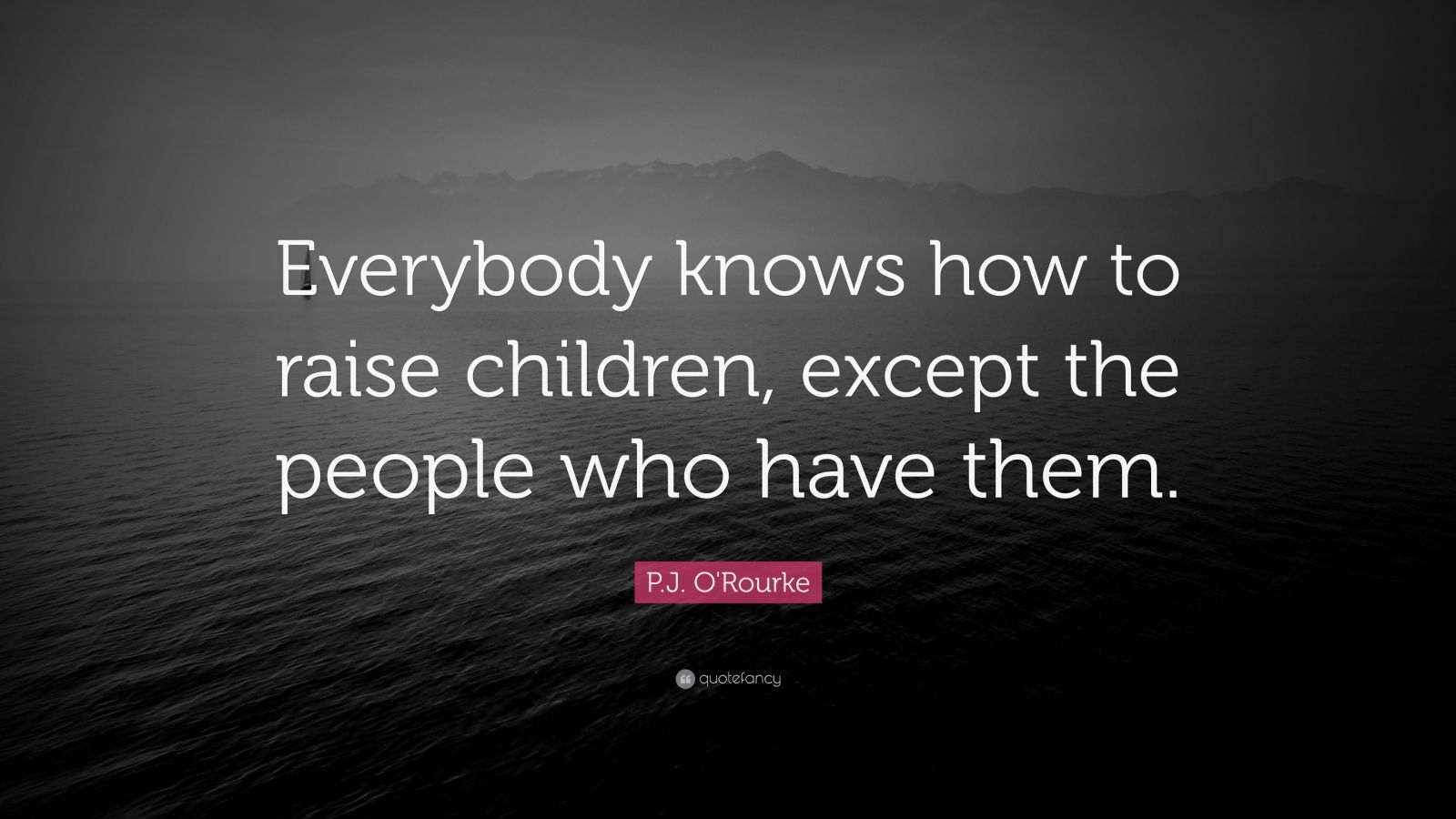 """P.J. O'Rourke Quote: """"Everybody knows how to raise children, except the people who have them."""""""