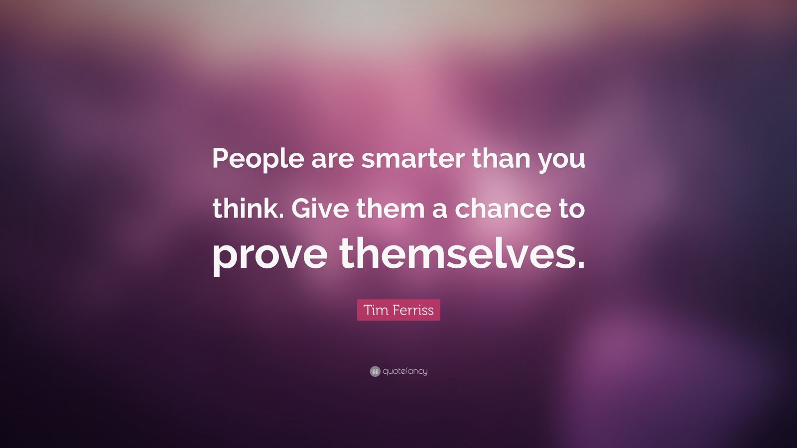 """Tim Ferriss Quote: """"People are smarter than you think. Give them a chance to prove themselves."""""""