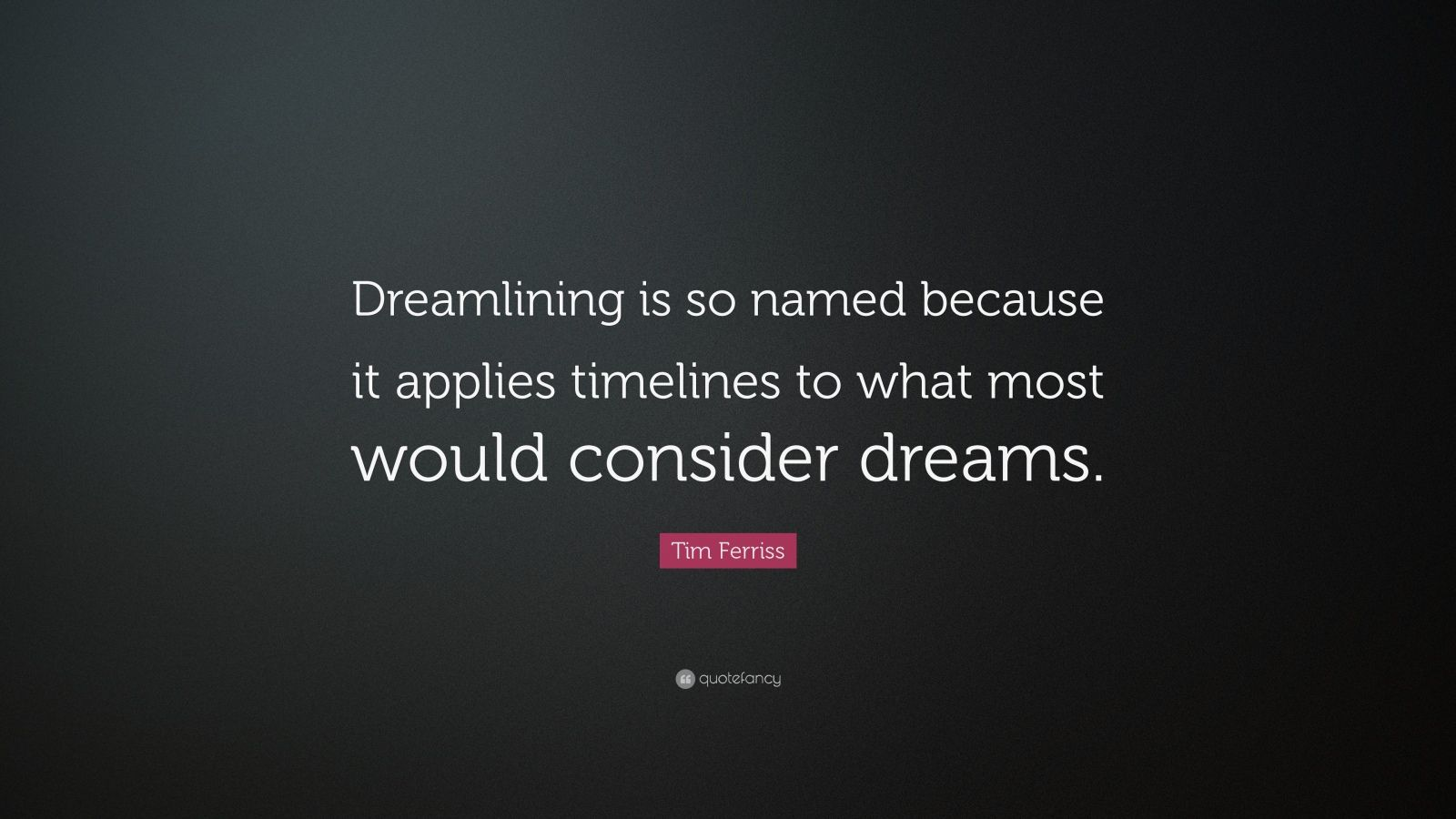 "Tim Ferriss Quote: ""Dreamlining is so named because it applies timelines to what most would consider dreams."""