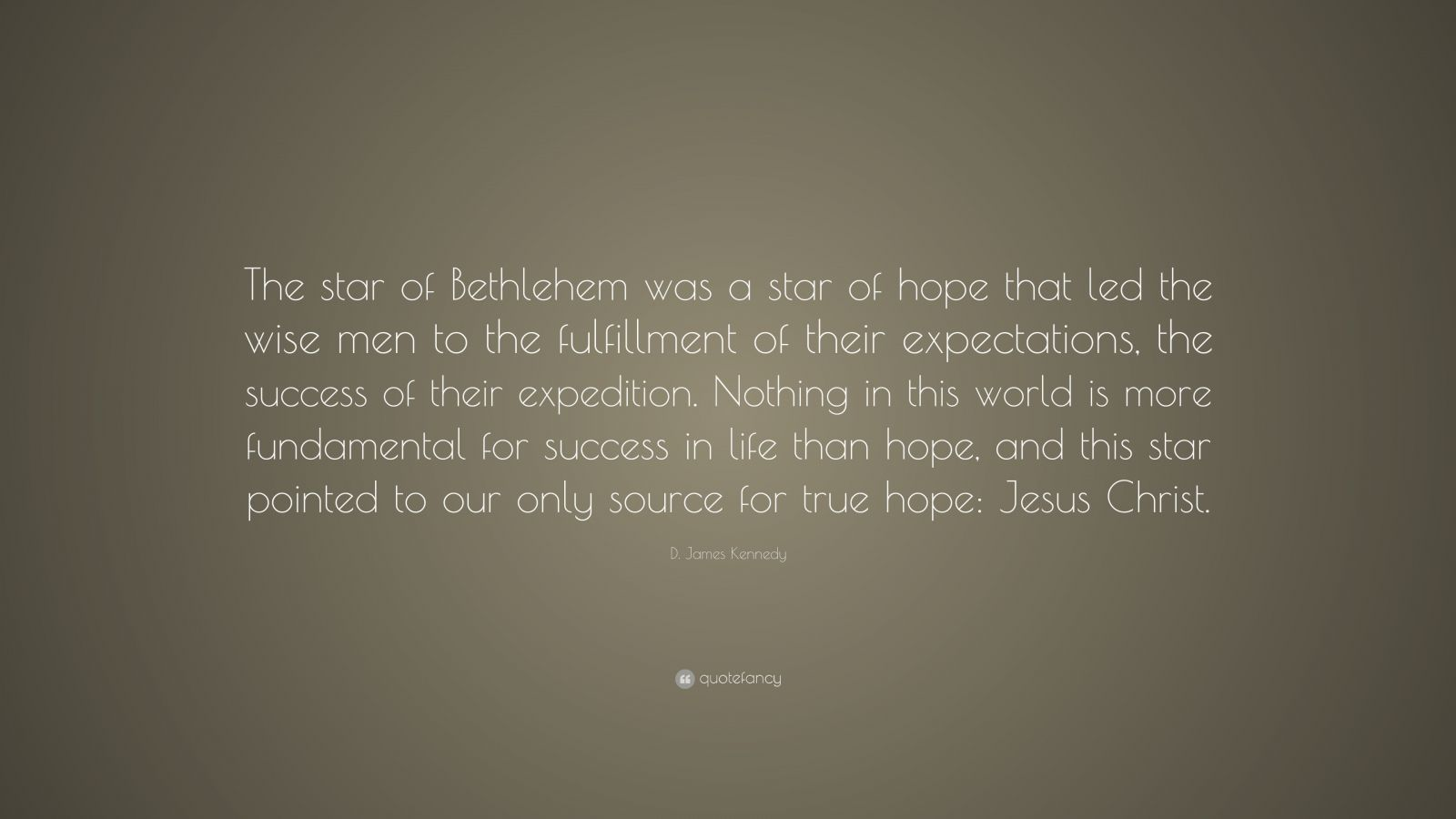 "D. James Kennedy Quote: ""The star of Bethlehem was a star of hope that led the wise men to the fulfillment of their expectations, the success of their expedition. Nothing in this world is more fundamental for success in life than hope, and this star pointed to our only source for true hope: Jesus Christ."""