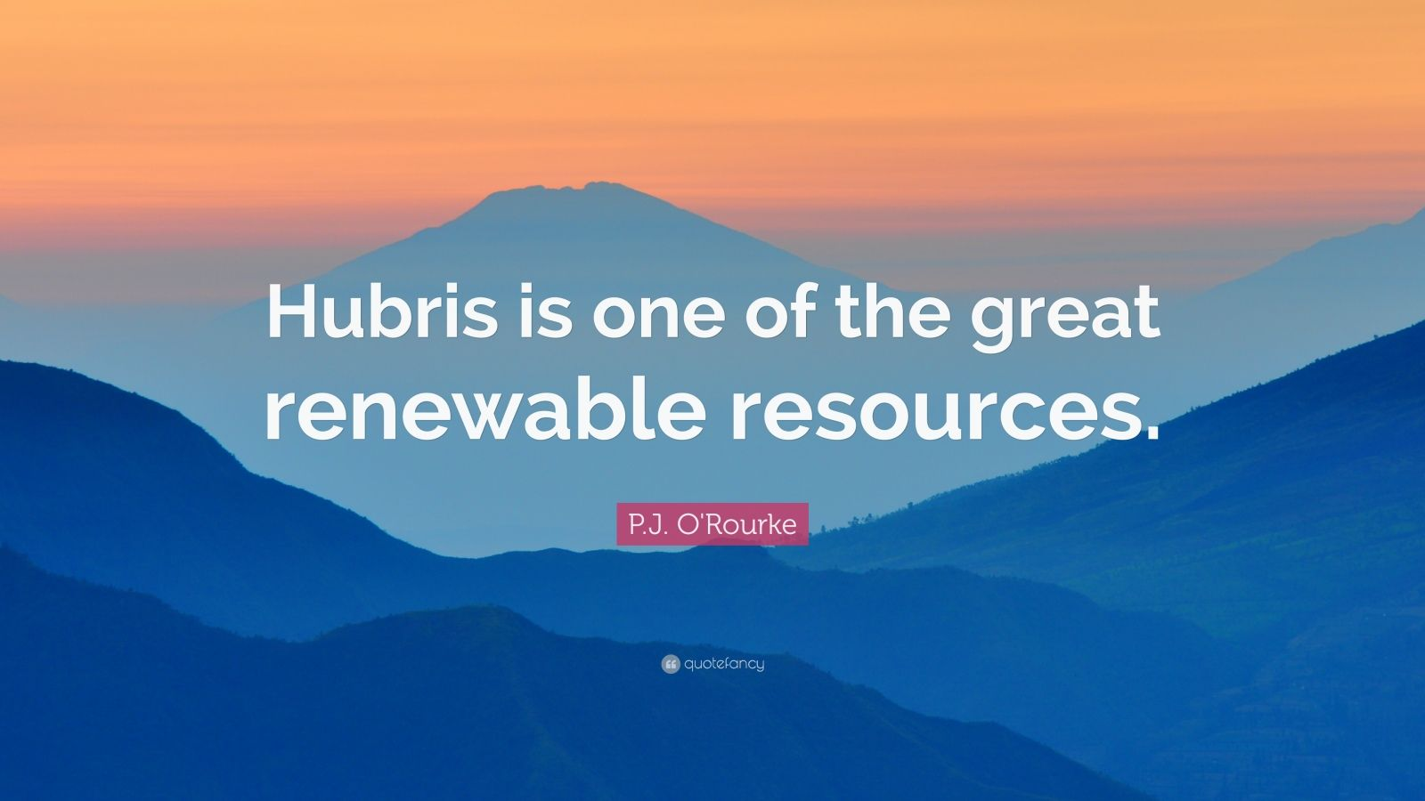"""P.J. O'Rourke Quote: """"Hubris is one of the great renewable resources."""""""