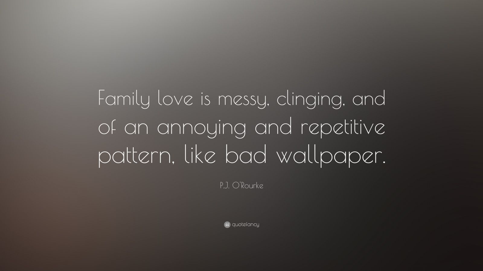 "P.J. O'Rourke Quote: ""Family love is messy, clinging, and of an annoying and repetitive pattern, like bad wallpaper."""