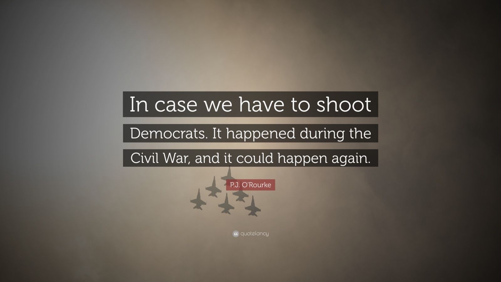 """P.J. O'Rourke Quote: """"In case we have to shoot Democrats. It happened during the Civil War, and it could happen again."""""""