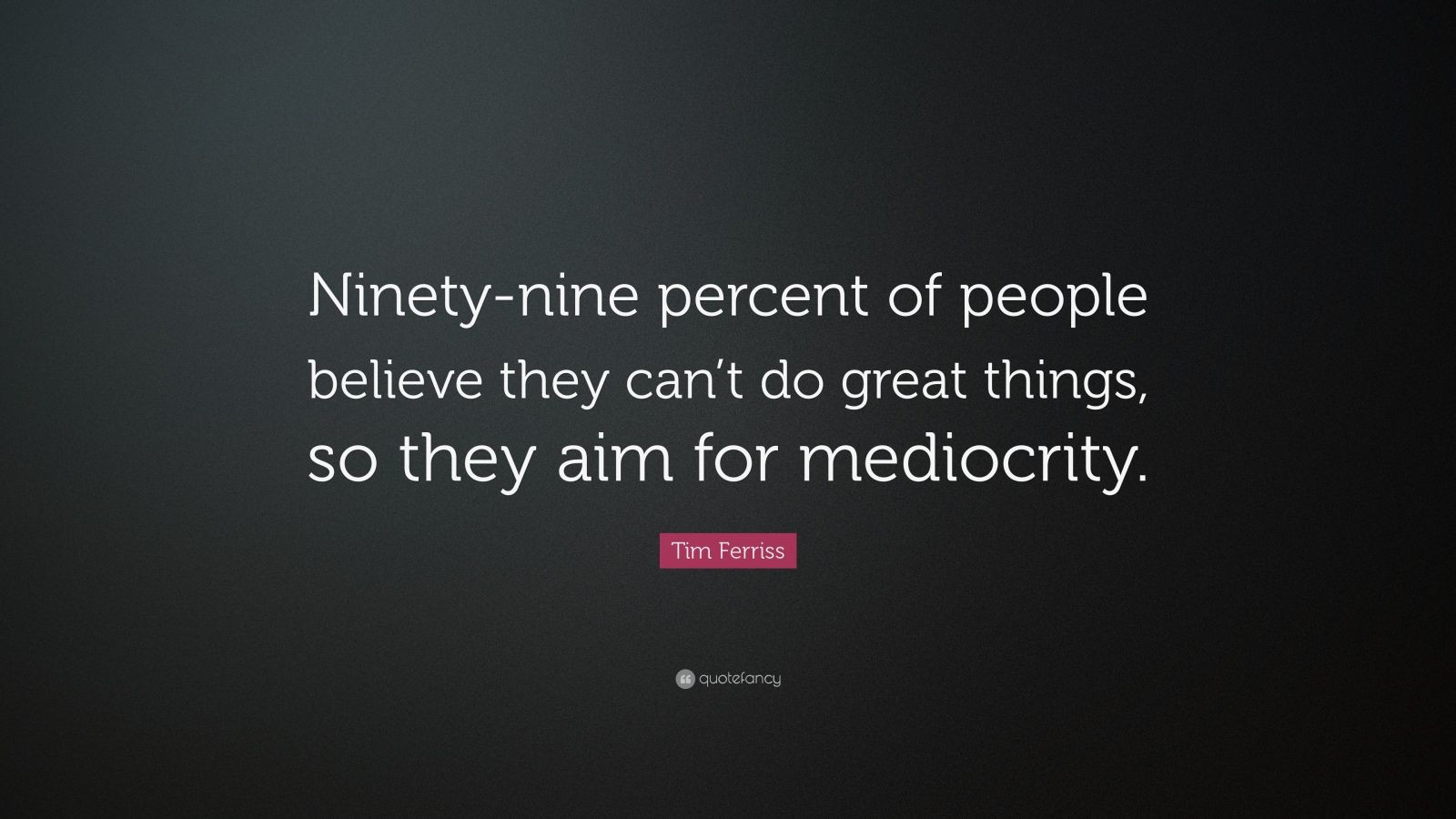 "Tim Ferriss Quote: ""Ninety-nine percent of people believe they can't do great things, so they aim for mediocrity."""